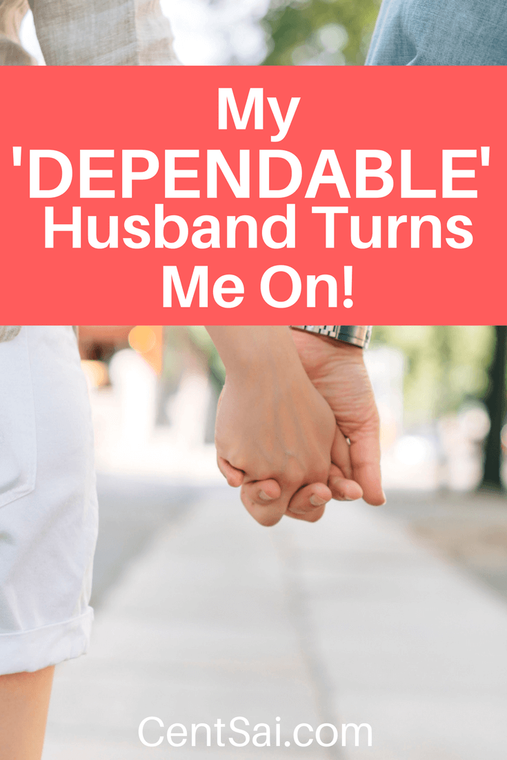My 'Dependable' Husband Turns Me On! Our circumstances and our desires will change over time – and our incomes will grow and shrink – but no matter what, I'm thankful for my dependable husband and his willingness to do boring things well.