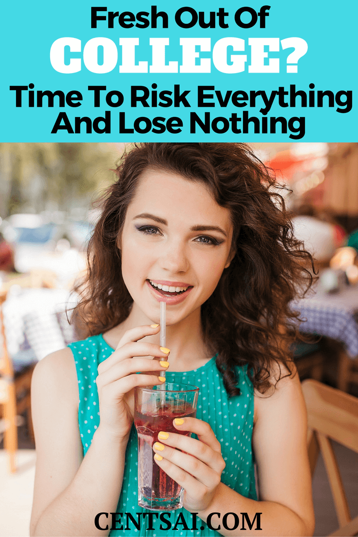 Fresh Out of College? Time to Risk Everything and Lose Nothing. When you're young, you likely have little to lose and few obligations. So what better time than now to take a risk?